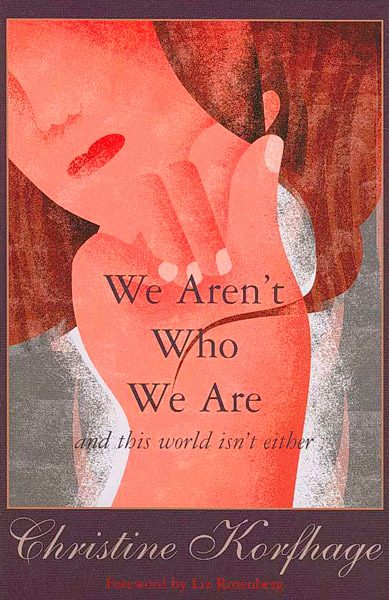 WE AREN'T WHO WE ARE and this world isn't either by Christine Korfhage