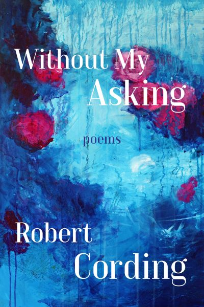 """Without My Asking"" Poems by Robert Cording"