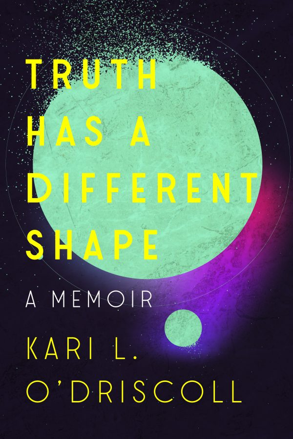 Truth Has a Different Shape. A Memoir, by Kari L. O'Driscoll