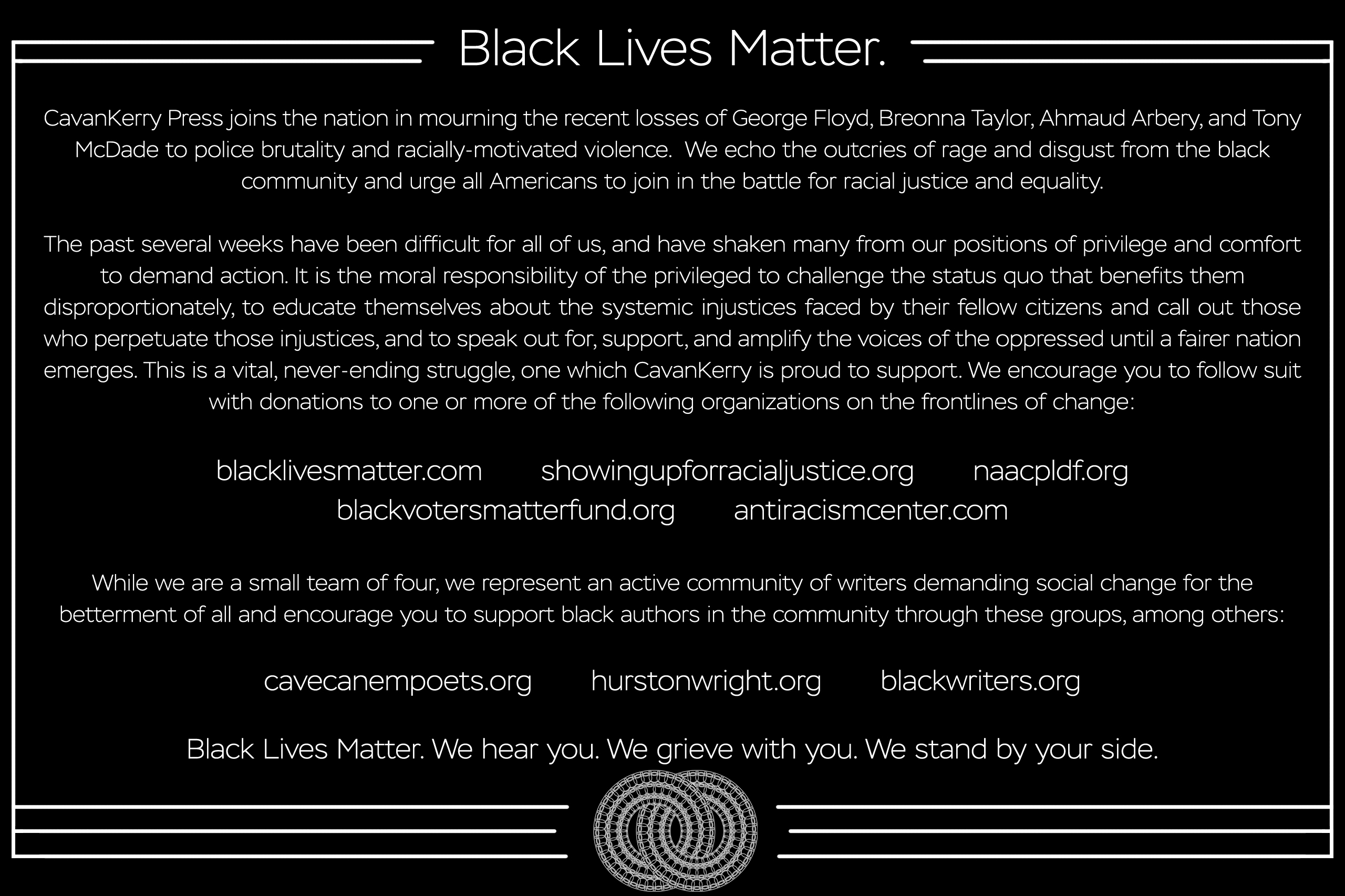 Black Lives Matter. CavanKerry Press joins the nation in mourning the recent losses of George Floyd, Breonna Taylor, Ahmaud Arbery, and Tony McDade to police brutality and racially-motivated violence. We echo the outcries of rage and disgust from the black community and urge all Americans to join in the battle for racial justice and equality. The past several weeks have been difficult for all of us, and have shaken many from our positions of privilege and comfort to demand action. It is the moral responsibility of the privileged to challenge the status quo that benefits them disproportionately, to educate themselves about the systemic injustices faced by their fellow citizens and call out those who perpetuate those injustices, and to speak out for, support, and amplify the voices of the oppressed until a fairer nation emerges. This is a vital, never-ending struggle, one which CavanKerry is proud to support. We encourage you to follow suit with donations to one or more of the following organizations on the frontlines of change: blacklivesmatter.com showingupforracialjustice.org naacpldf.org blackvotersmatterfund.org antiracismcenter.com While we are a small team of four, we represent an active community of writers demanding social change for the betterment of all and encourage you to support black authors in the community through these groups, among others: cavecanempoets.org hurstonwright.org blackwriters.org Black Lives Matter. We hear you. We grieve with you. We stand by your side.