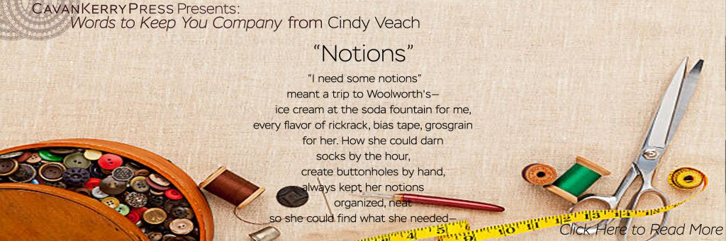 """Words to Keep You Company, from Cindy Veach. This excerpt comes from """"Notions"""" ... """"I need some notions"""" meant a trip to Woolworth's— ice cream at the soda fountain for me, every flavor of rickrack, bias tape, grosgrain for her. How she could darn socks by the hour, create buttonholes by hand, always kept her notions organized, neat so she could find what she needed... click to read more."""