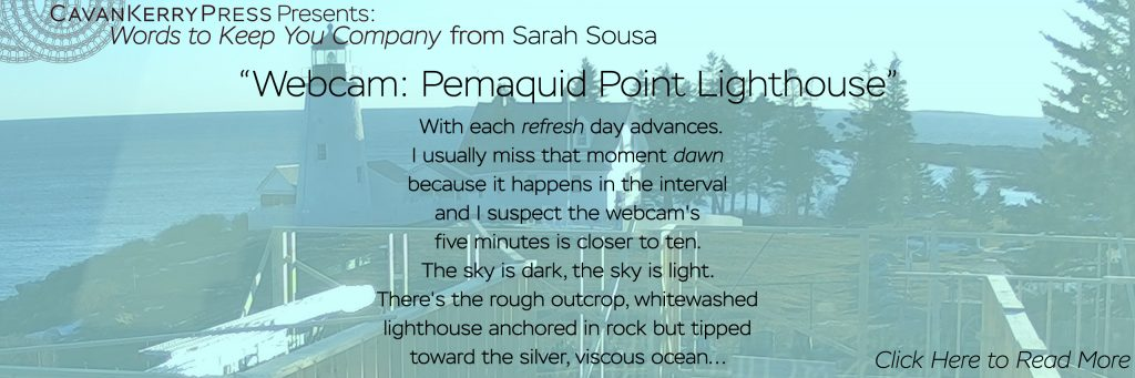"""CavanKerry Press Presents Words to Keep You Company, from Sarah Sousa: """"Webcam: Pemaquid Point Lighthouse."""" The poem reads as follows: With each refresh day advances. I usually miss that moment dawn because it happens in the interval and I suspect the webcam's five minutes is closer to ten. The sky is dark, the sky is light. There's the rough outcrop, whitewashed lighthouse anchored in rock but tipped toward the silver, viscous ocean... Click on this photo to read the rest of Sarah's poem."""